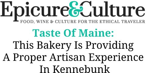 Epicure & Culture Magazine - Taste Of Maine: This Bakery Is Providing A Proper Artisan Experience In Kennebunk